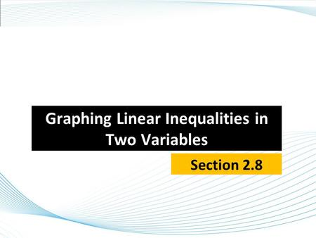Graphing Linear Inequalities in Two Variables Section 2.8.