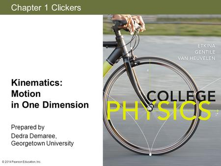 Chapter 1 Clickers © 2014 Pearson Education, Inc. Kinematics: <strong>Motion</strong> in One Dimension Prepared by Dedra Demaree, Georgetown University.