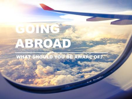 GOING ABROAD WHAT SHOULD YOU BE AWARE OF?.  Phone abroad – credit  Address abroad  Emergency contact COMMUNICATION.