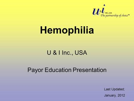 Hemophilia U & I Inc., USA Payor Education Presentation Last Updated; January, 2012.