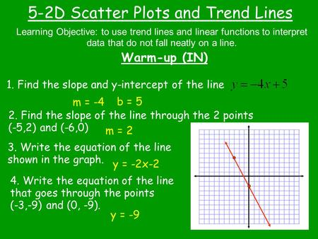 5-2D Scatter Plots and Trend Lines Warm-up (IN) Learning Objective: to use trend lines and linear functions to interpret data that do not fall neatly on.