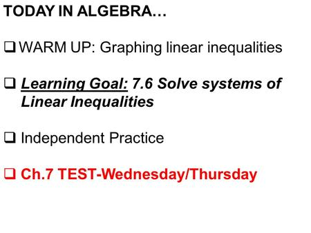 TODAY IN ALGEBRA…  WARM UP: Graphing linear inequalities  Learning Goal: 7.6 Solve systems of Linear Inequalities  Independent Practice  Ch.7 TEST-Wednesday/Thursday.