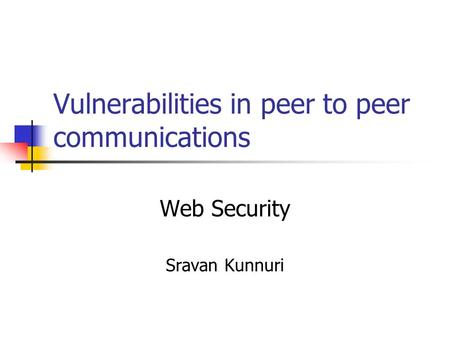 Vulnerabilities in peer to peer communications Web Security Sravan Kunnuri.