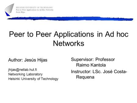 Peer to Peer Applications in Ad hoc Networks Author: Jesús Hijas Networking Laboratory Helsinki University of Technology Supervisor: