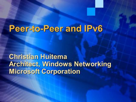 Peer-to-Peer and IPv6 Christian Huitema Architect, Windows Networking Microsoft Corporation.