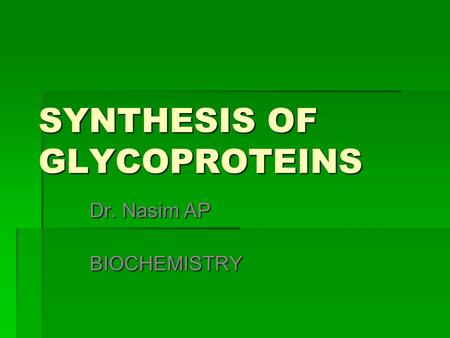 SYNTHESIS OF GLYCOPROTEINS Dr. Nasim AP BIOCHEMISTRY.