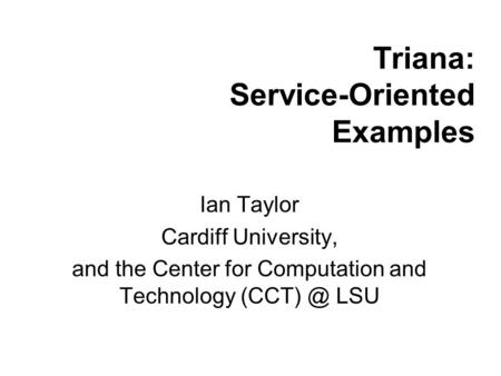 Triana: Service-Oriented Examples Ian Taylor Cardiff University, and the Center for Computation and Technology LSU.