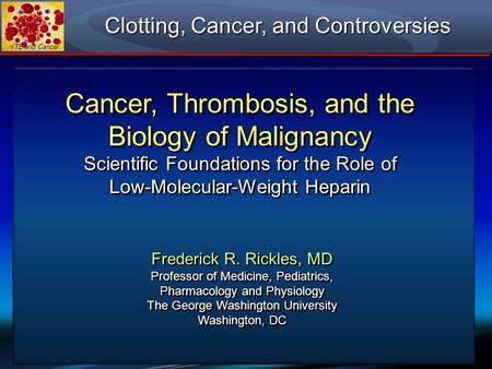VTE and Cancer Cancer, Thrombosis, and the Biology of Malignancy Scientific Foundations for the Role of Low-Molecular-Weight Heparin Frederick R. Rickles,