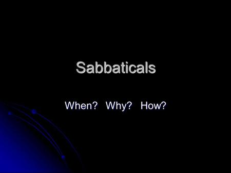 Sabbaticals When? Why? How?. When? After 6 years of full-time instructional service or its equivalent, or after tenure is achieved After 6 years of full-time.