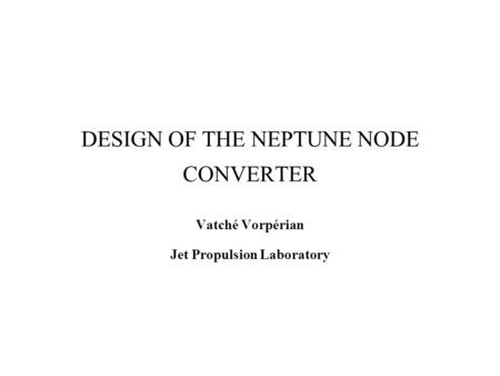 DESIGN OF THE NEPTUNE NODE CONVERTER Vatché Vorpérian Jet Propulsion Laboratory.