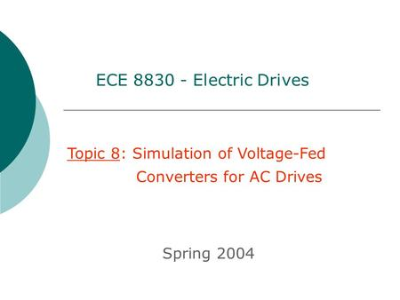 Topic 8: Simulation of Voltage-Fed Converters for AC Drives Spring 2004 ECE 8830 - Electric Drives.