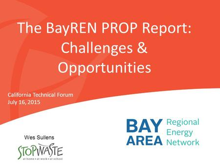 The BayREN PROP Report: Challenges & Opportunities California Technical Forum July 16, 2015 Wes Sullens.