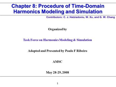 1 Chapter 8: Procedure of Time-Domain Harmonics Modeling and Simulation Contributors: C. J. Hatziadoniu, W. Xu, and G. W. Chang Organized by Task Force.