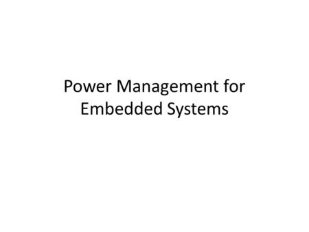 Power Management for Embedded Systems. Power requirement for Embedded Micro Systems Multiple supply voltages Small size in all components, L R C etc High.