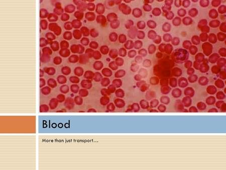 More than just transport… Blood. Functions of Blood 1.Deliver O 2, nutrients to all body cells 2.Transport waste products from cells for elimination 3.Transport.