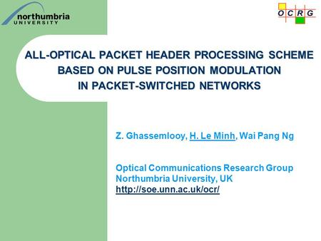ALL-OPTICAL PACKET HEADER PROCESSING SCHEME BASED ON PULSE POSITION MODULATION IN PACKET-SWITCHED NETWORKS Z. Ghassemlooy, H. Le Minh, Wai Pang Ng Optical.