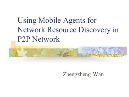 Using Mobile Agents for Network Resource Discovery in P2P Network Zhengzheng Wan.