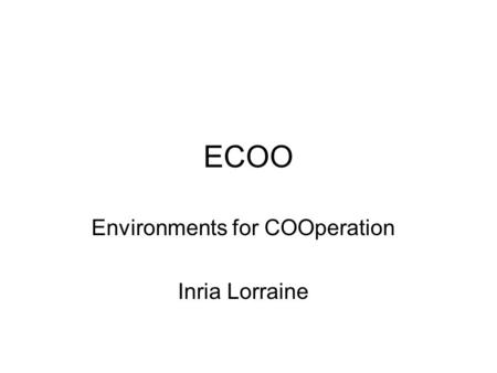 ECOO Environments for COOperation Inria Lorraine.
