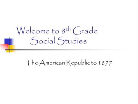 Welcome to 8 th Grade Social Studies The American Republic to 1877.