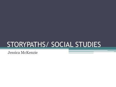 STORYPATHS/ SOCIAL STUDIES Jessica McKenzie. Storypath offers both a structure for organizing the social studies curriculum and an instructional strategy.