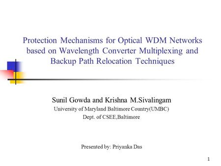 1 Protection Mechanisms for Optical WDM Networks based on Wavelength Converter Multiplexing and Backup Path Relocation Techniques Sunil Gowda and Krishna.