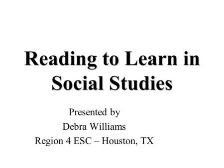 Reading to Learn in Social Studies Presented by Debra Williams Region 4 ESC – Houston, TX.