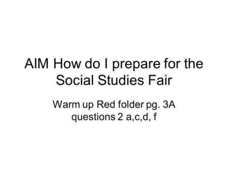 AIM How do I prepare for the Social Studies Fair Warm up Red folder pg. 3A questions 2 a,c,d, f.