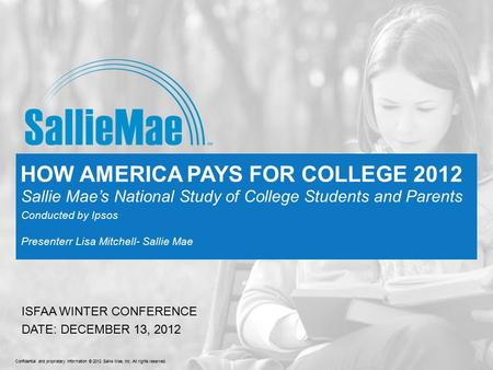 Confidential and proprietary information © 2012 Sallie Mae, Inc. All rights reserved. HOW AMERICA PAYS FOR COLLEGE 2012 Sallie Mae's National Study of.