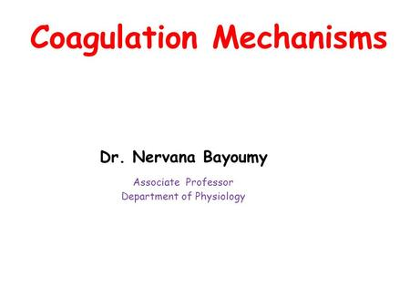 Coagulation Mechanisms Dr. Nervana Bayoumy Associate Professor Department of Physiology.