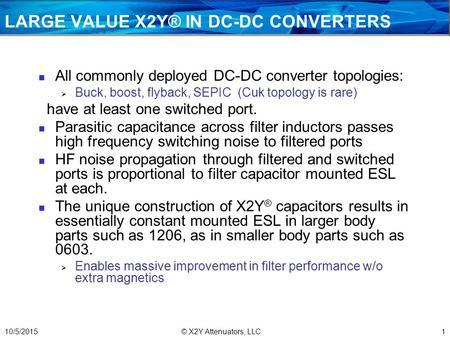 LARGE VALUE X2Y® IN DC-DC CONVERTERS All commonly deployed DC-DC converter topologies:  Buck, boost, flyback, SEPIC (Cuk topology is rare) have at least.