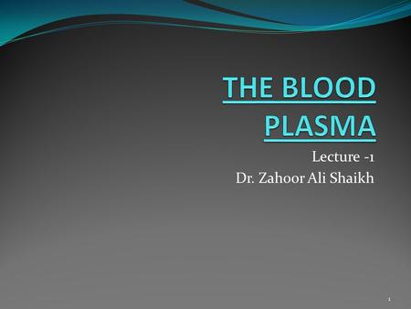 Lecture -1 Dr. Zahoor Ali Shaikh 1. BLOOD We will discuss i). Compositions and Functions of Blood, Plasma ii). Hematocrit iii). Plasma Protein 2.