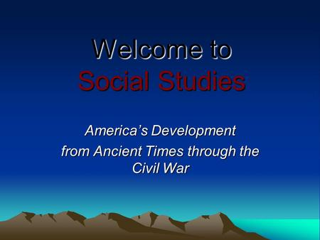 Welcome to Social Studies America's Development from Ancient Times through the Civil War.