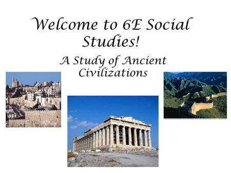Welcome to 6E Social Studies! A Study of Ancient Civilizations.