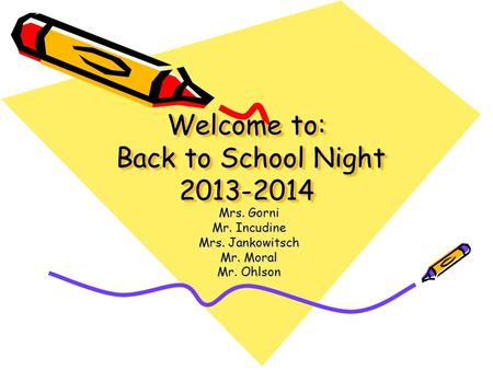 Welcome to: Back to School Night 2013-2014 Mrs. Gorni Mr. Incudine Mrs. Jankowitsch Mr. Moral Mr. Ohlson.