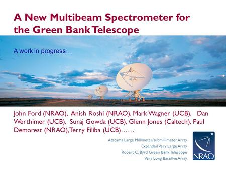 Atacama Large Millimeter/submillimeter Array Expanded Very Large Array Robert C. Byrd Green Bank Telescope Very Long Baseline Array A New Multibeam Spectrometer.
