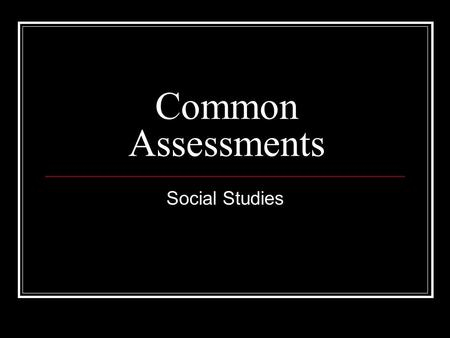 Common Assessments Social Studies. Objectives: Create common assessments that measure student learning and determine the effectiveness of the Parkway.