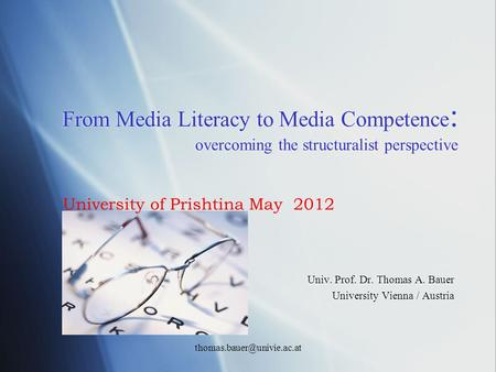 From Media Literacy to Media Competence : overcoming the structuralist perspective Univ. Prof. Dr. Thomas A. Bauer University Vienna / Austria Univ. Prof.