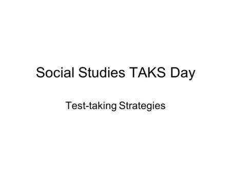 Social Studies TAKS Day Test-taking Strategies. Critical to Remember You cannot instruct a student on how to take the test on TAKS test day. TAKS test.