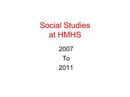 Social Studies at HMHS 2007 To 2011. Sequence of State Required Courses World Civilization – Grade 9 United States History I- Grade 10 United States History.