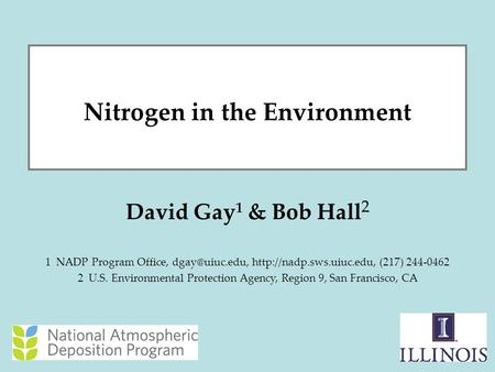 1 Nitrogen in the Environment David Gay 1 & Bob Hall 2 1 NADP Program Office,  (217) 244-0462 2 U.S. Environmental.