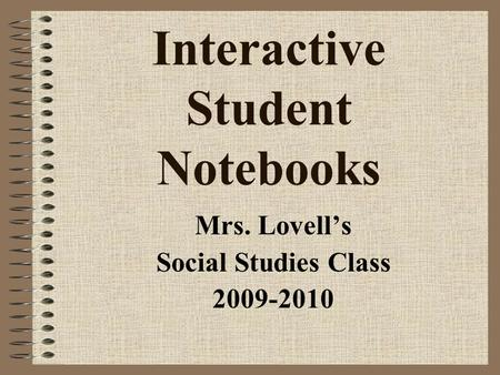 Interactive Student Notebooks Mrs. Lovell's Social Studies Class 2009-2010.