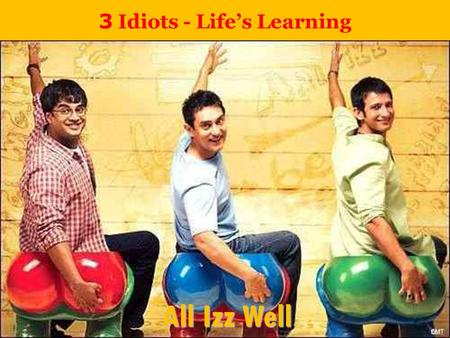 3 Idiots - Life's Learning All Izz Well. Never try to be successful, Pursue Excellence Success is the byproduct of the result Excellence always creates.
