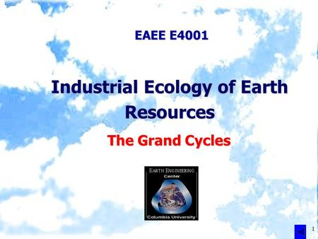 1 EAEE E4001 Industrial Ecology of Earth Resources The Grand Cycles.