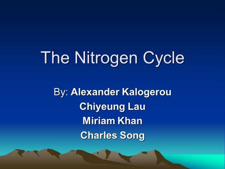 The Nitrogen Cycle By: Alexander Kalogerou Chiyeung Lau Miriam Khan Charles Song.