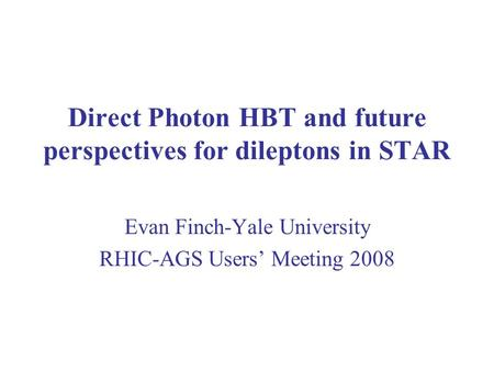 Direct Photon HBT and future perspectives for dileptons in STAR Evan Finch-Yale University RHIC-AGS Users' Meeting 2008.