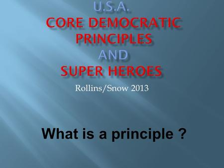 Rollins/Snow 2013 What is a principle ?. These are ideas and goals that the United States has said we should use to make choices and to use to help guide.