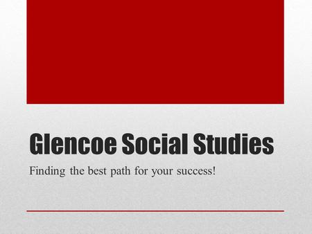 Glencoe Social Studies Finding the best path for your success!