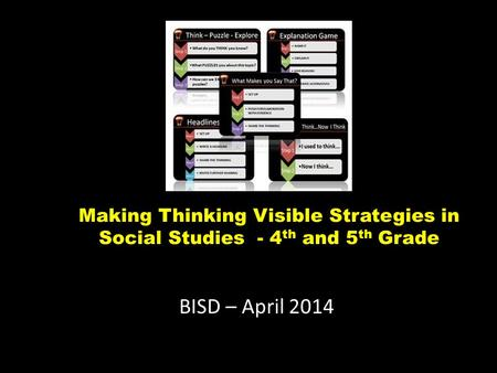 Making Thinking Visible Strategies in Social Studies - 4 th and 5 th Grade BISD – April 2014.