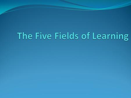 The Five Fields of Learning Today we will be learning about the five fields of learning social studies. Social studies is a way to learn about the world.