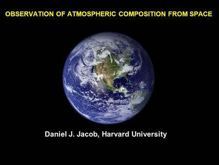 OBSERVATION OF ATMOSPHERIC COMPOSITION FROM SPACE Daniel J. Jacob, Harvard University.